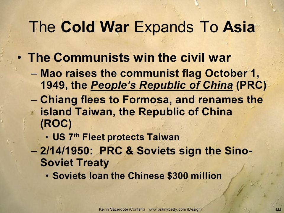 Kevin Sacerdote (Content) www.brainybetty.com (Design) 144 The Cold War Expands To Asia The Communists win the civil war –Mao raises the communist fla