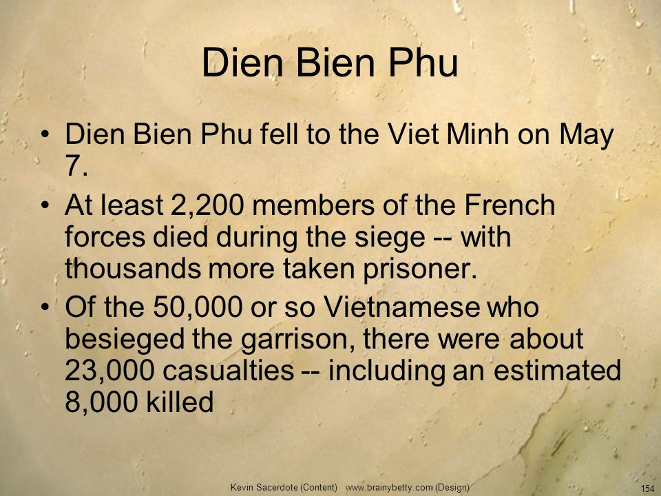 Kevin Sacerdote (Content) www.brainybetty.com (Design) 154 Dien Bien Phu Dien Bien Phu fell to the Viet Minh on May 7. At least 2,200 members of the F