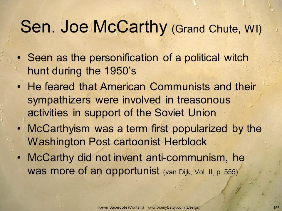 Sen. Joe McCarthy (Grand Chute, WI) Seen as the personification of a political witch hunt during the 1950s He feared that American Communists and thei