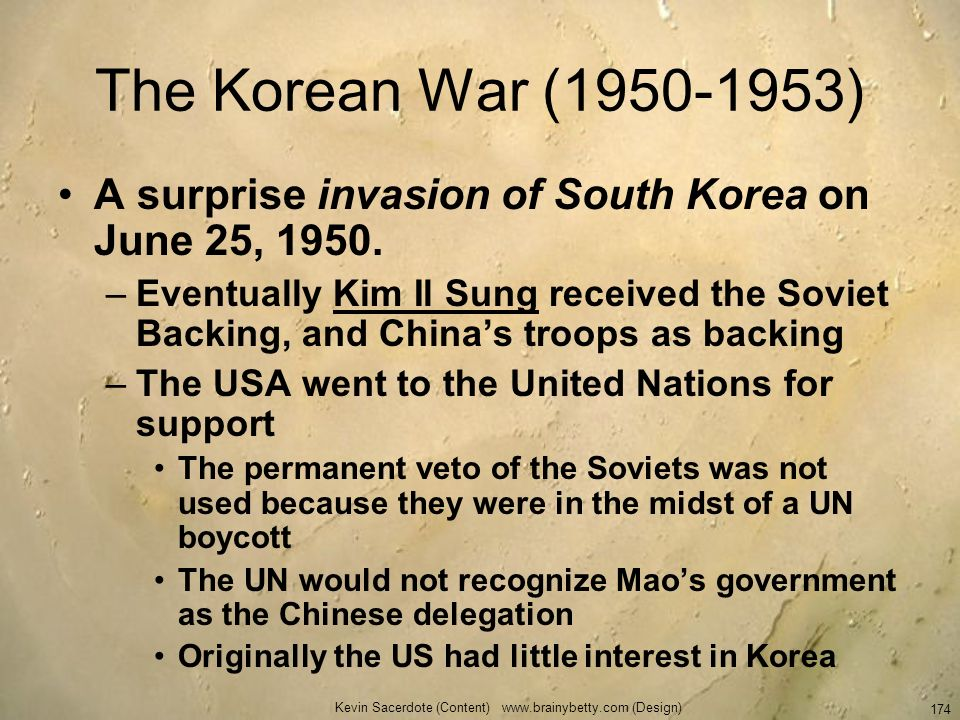 Kevin Sacerdote (Content) www.brainybetty.com (Design) 174 The Korean War (1950-1953) A surprise invasion of South Korea on June 25, 1950. –Eventually