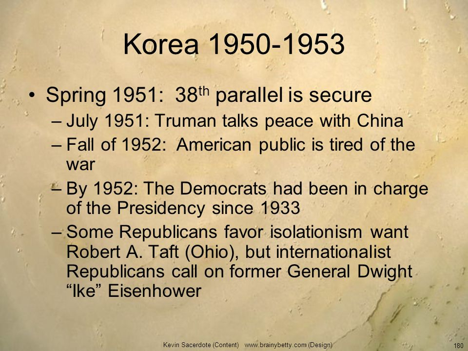 Kevin Sacerdote (Content) www.brainybetty.com (Design) 180 Korea 1950-1953 Spring 1951: 38 th parallel is secure –July 1951: Truman talks peace with C