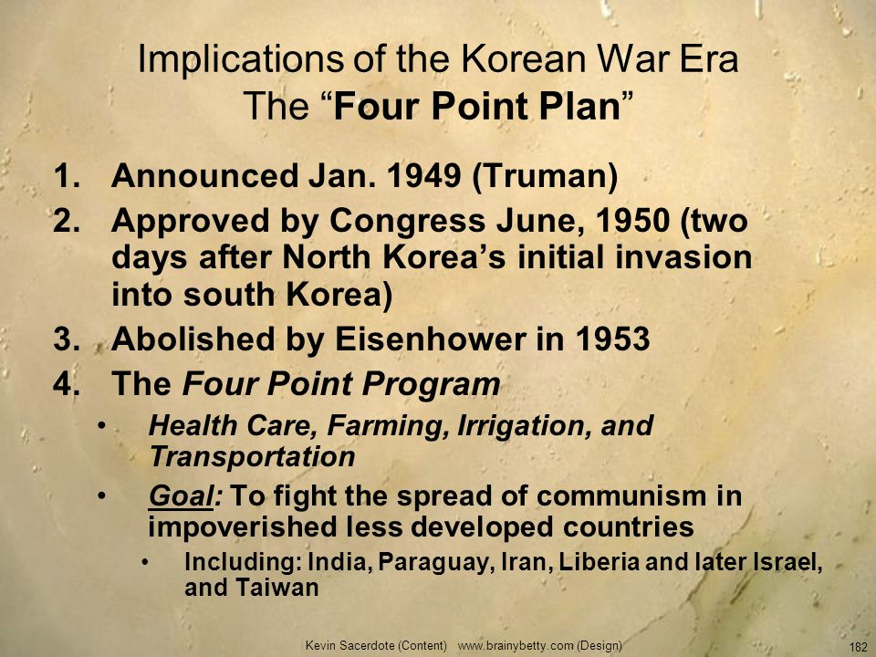 Kevin Sacerdote (Content) www.brainybetty.com (Design) 182 Implications of the Korean War Era The Four Point Plan 1.Announced Jan. 1949 (Truman) 2.App
