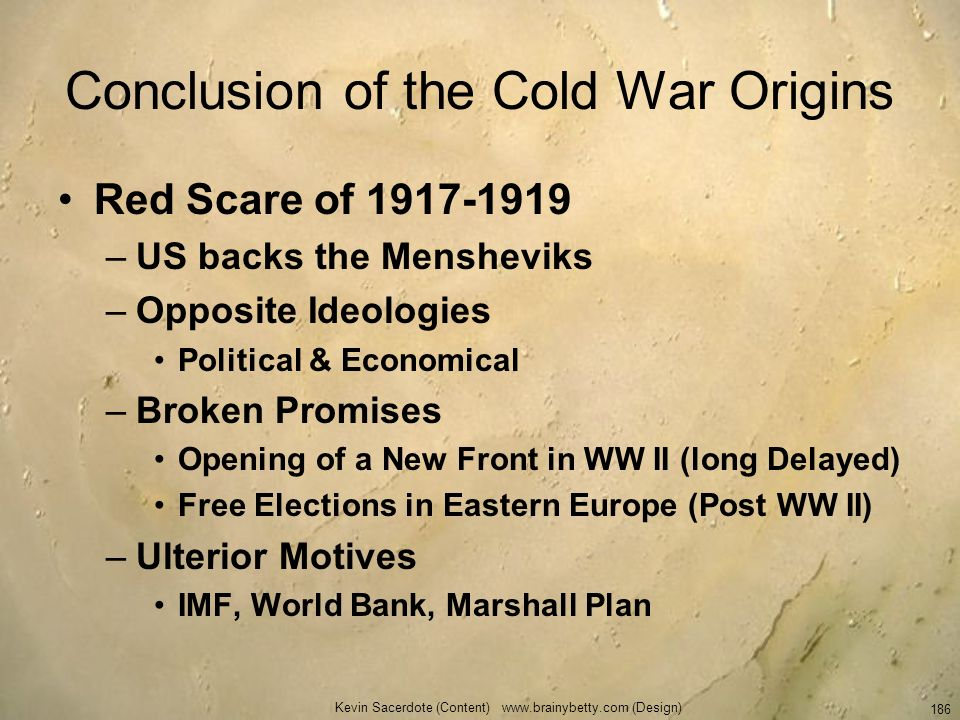 Kevin Sacerdote (Content) www.brainybetty.com (Design) 186 Conclusion of the Cold War Origins Red Scare of 1917-1919 –US backs the Mensheviks –Opposit