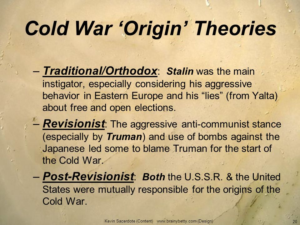 Kevin Sacerdote (Content) www.brainybetty.com (Design) 20 Cold War Origin Theories –Traditional/Orthodox : Stalin was the main instigator, especially