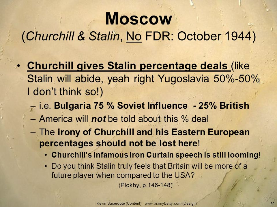 Moscow (Churchill & Stalin, No FDR: October 1944) Churchill gives Stalin percentage deals (like Stalin will abide, yeah right Yugoslavia 50%-50% I don