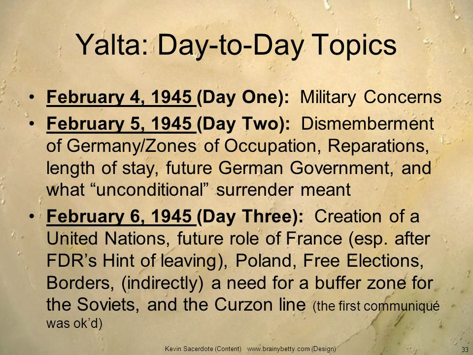 Yalta: Day-to-Day Topics February 4, 1945 (Day One): Military Concerns February 5, 1945 (Day Two): Dismemberment of Germany/Zones of Occupation, Repar