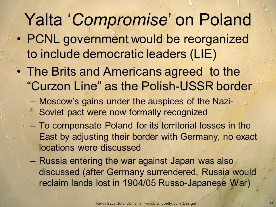 Yalta Compromise on Poland PCNL government would be reorganized to include democratic leaders (LIE) The Brits and Americans agreed to the Curzon Line