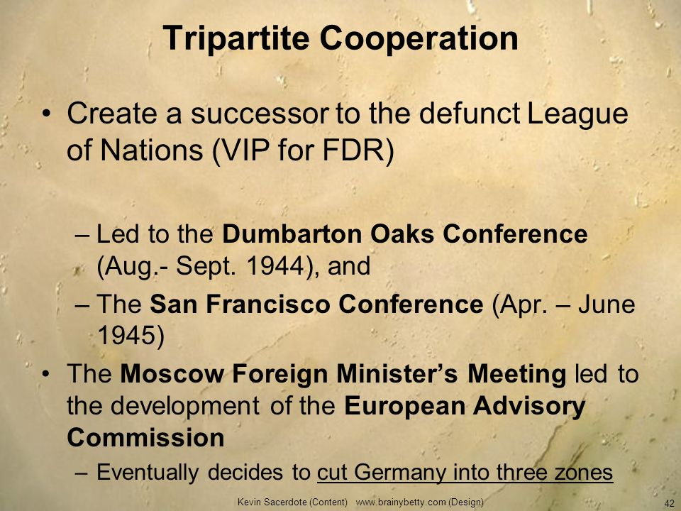 Tripartite Cooperation Create a successor to the defunct League of Nations (VIP for FDR) –Led to the Dumbarton Oaks Conference (Aug.- Sept. 1944), and