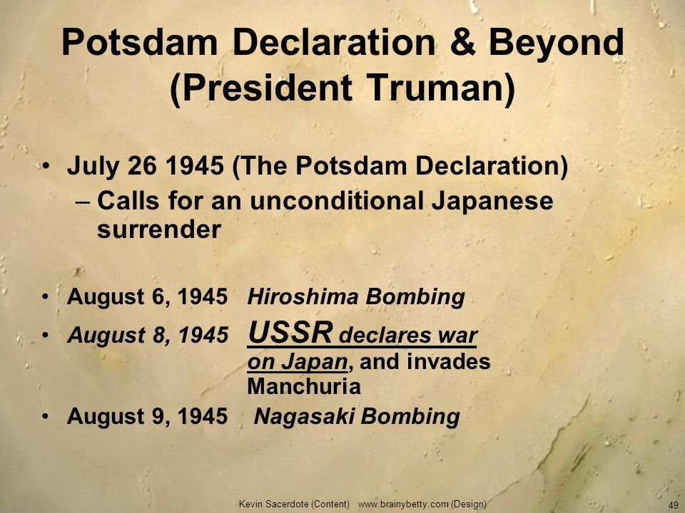 Kevin Sacerdote (Content) www.brainybetty.com (Design) 49 Potsdam Declaration & Beyond (President Truman) July 26 1945 (The Potsdam Declaration) –Call