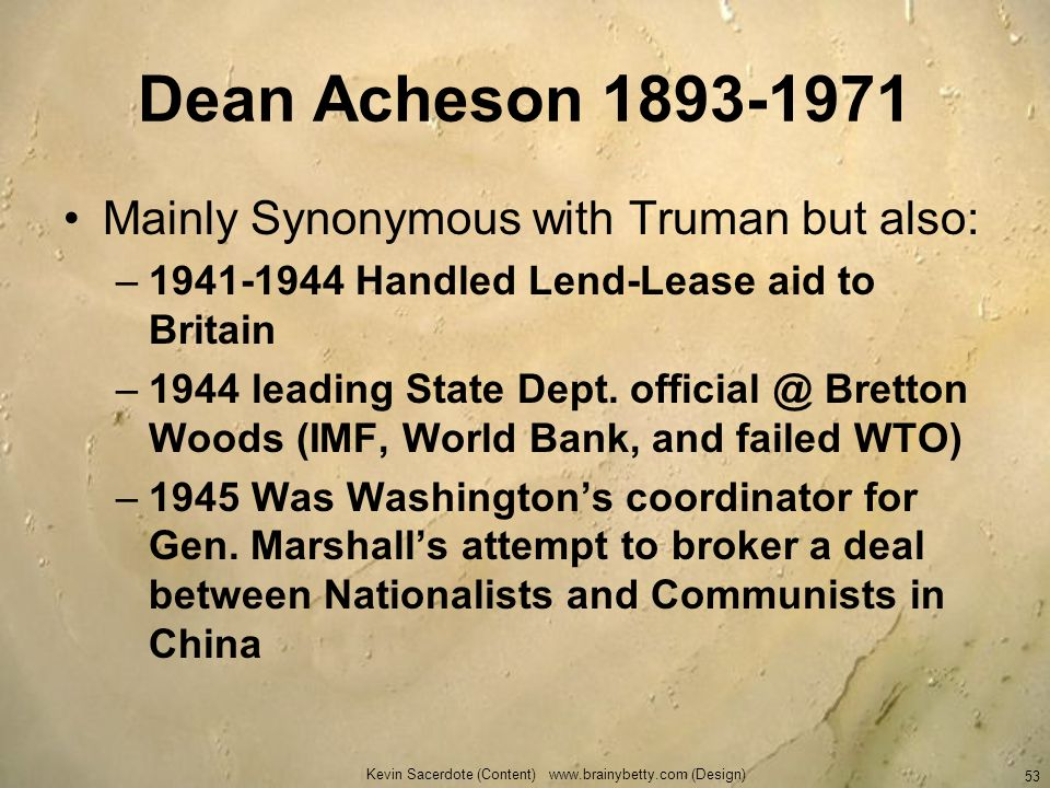 Dean Acheson 1893-1971 Mainly Synonymous with Truman but also: –1941-1944 Handled Lend-Lease aid to Britain –1944 leading State Dept. official @ Brett