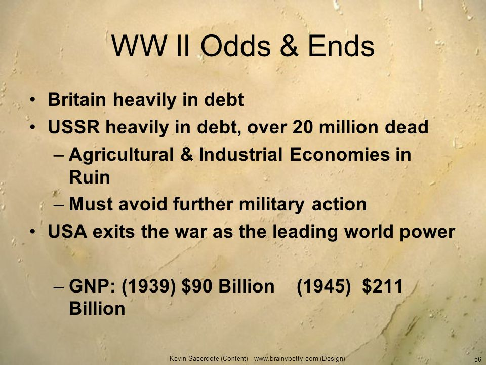 Kevin Sacerdote (Content) www.brainybetty.com (Design) 56 WW II Odds & Ends Britain heavily in debt USSR heavily in debt, over 20 million dead –Agricu