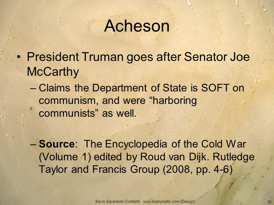 Acheson President Truman goes after Senator Joe McCarthy –Claims the Department of State is SOFT on communism, and were harboring communists as well.