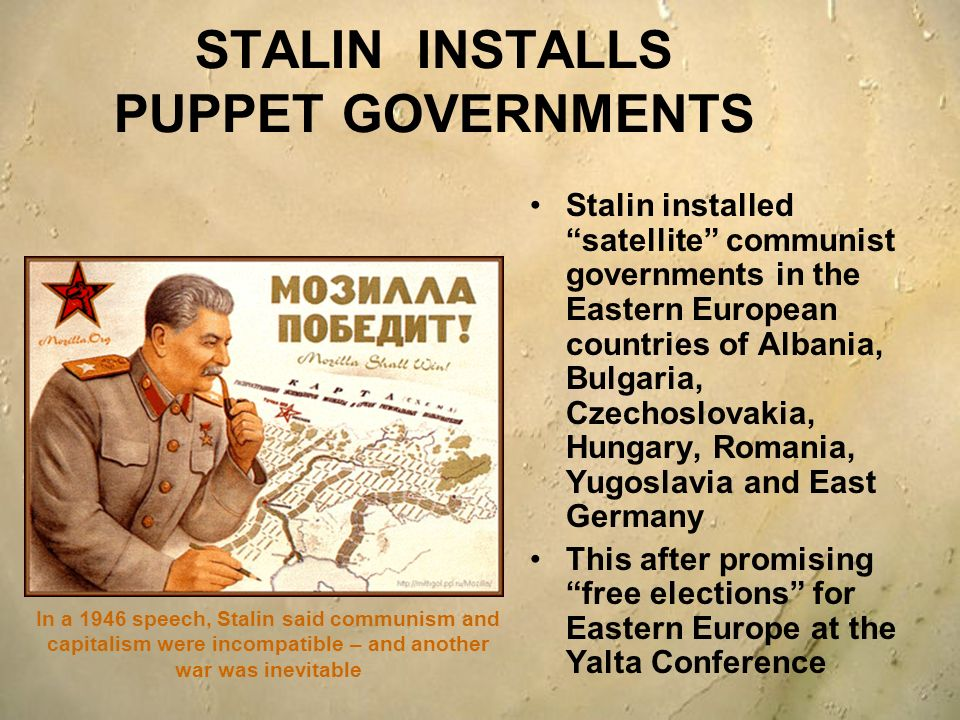 STALIN INSTALLS PUPPET GOVERNMENTS Stalin installed satellite communist governments in the Eastern European countries of Albania, Bulgaria, Czechoslov