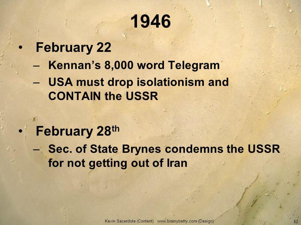 Kevin Sacerdote (Content) www.brainybetty.com (Design) 62 1946 February 22 –Kennans 8,000 word Telegram –USA must drop isolationism and CONTAIN the US