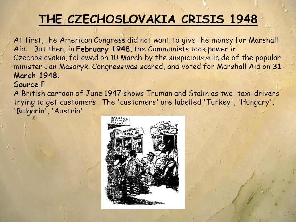 THE CZECHOSLOVAKIA CRISIS 1948 At first, the American Congress did not want to give the money for Marshall Aid. But then, in February 1948, the Commun
