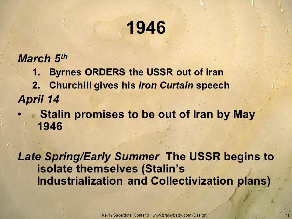 Kevin Sacerdote (Content) www.brainybetty.com (Design) 71 1946 March 5 th 1.Byrnes ORDERS the USSR out of Iran 2.Churchill gives his Iron Curtain spee