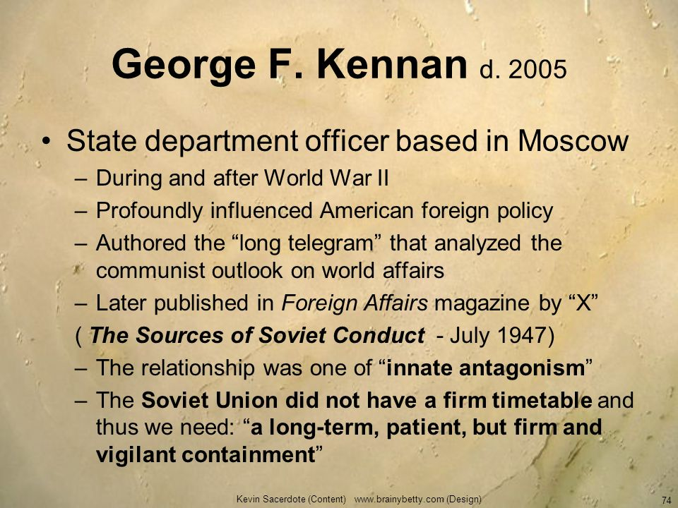 George F. Kennan d. 2005 State department officer based in Moscow –During and after World War II –Profoundly influenced American foreign policy –Autho