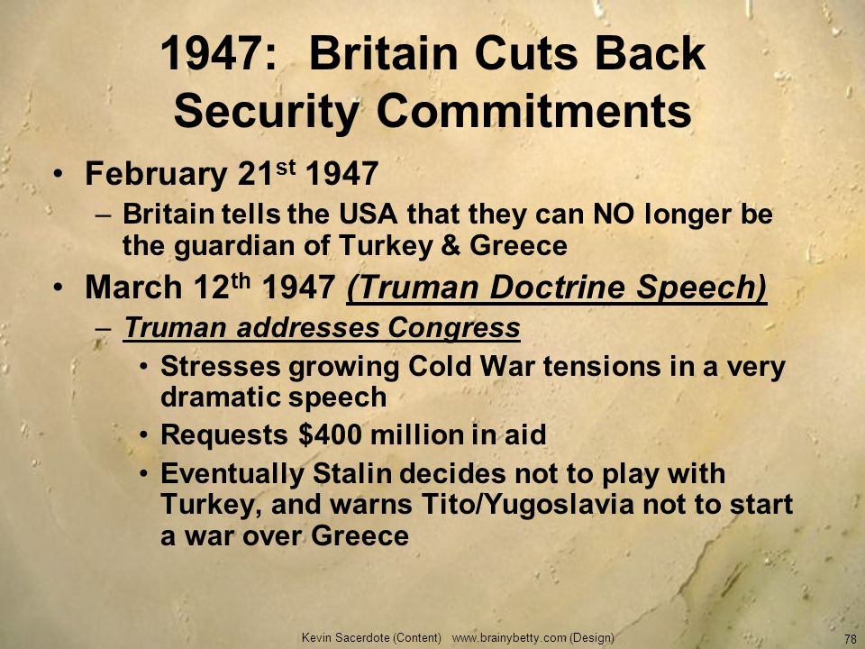 Kevin Sacerdote (Content) www.brainybetty.com (Design) 78 1947: Britain Cuts Back Security Commitments February 21 st 1947 –Britain tells the USA that