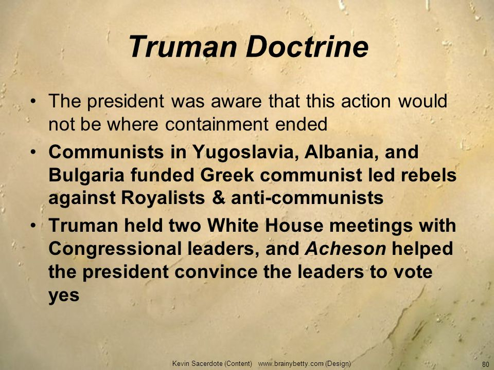 Truman Doctrine The president was aware that this action would not be where containment ended Communists in Yugoslavia, Albania, and Bulgaria funded G