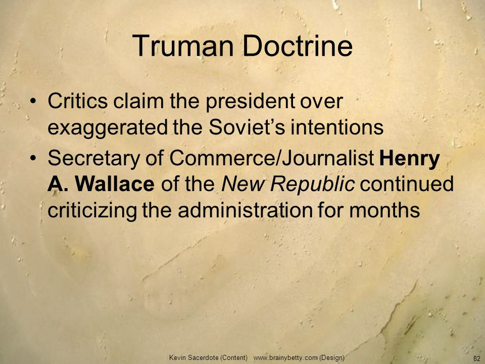 Truman Doctrine Critics claim the president over exaggerated the Soviets intentions Secretary of Commerce/Journalist Henry A. Wallace of the New Repub