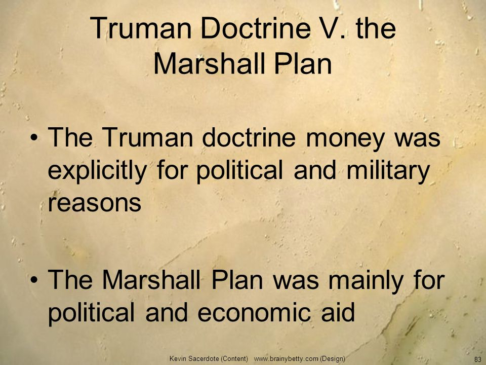 Truman Doctrine V. the Marshall Plan The Truman doctrine money was explicitly for political and military reasons The Marshall Plan was mainly for poli