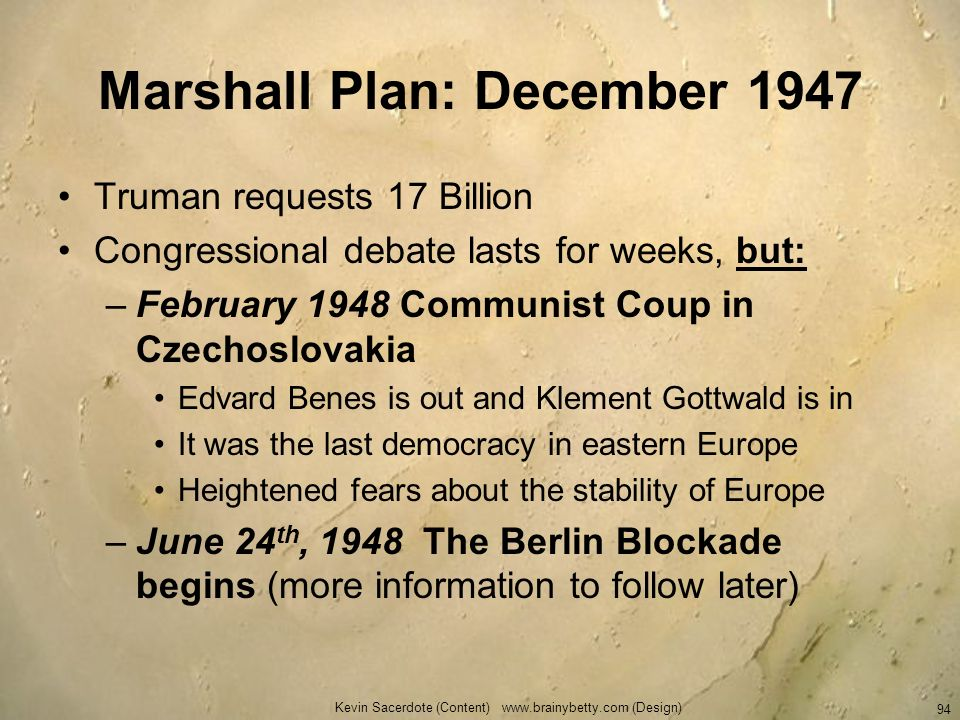 Kevin Sacerdote (Content) www.brainybetty.com (Design) 94 Marshall Plan: December 1947 Truman requests 17 Billion Congressional debate lasts for weeks