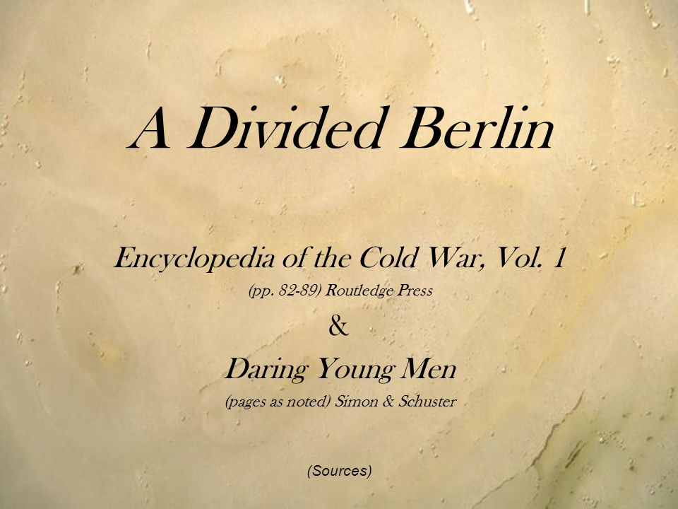 A Divided Berlin Encyclopedia of the Cold War, Vol. 1 (pp. 82-89) Routledge Press & Daring Young Men (pages as noted) Simon & Schuster (Sources)