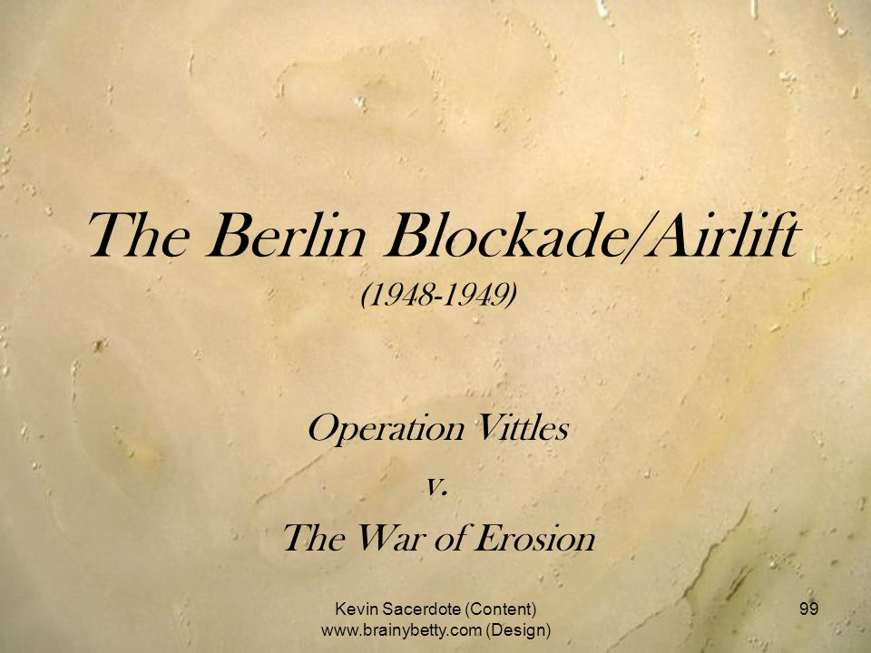 The Berlin Blockade/Airlift (1948-1949) Operation Vittles v. The War of Erosion Kevin Sacerdote (Content) www.brainybetty.com (Design) 99