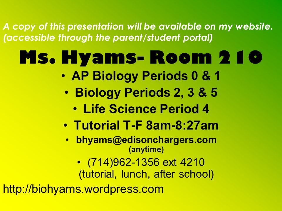 Ms. Hyams- Room 210 AP Biology Periods 0 & 1 Biology Periods 2, 3 & 5 Life Science Period 4 Tutorial T-F 8am-8:27am bhyams@edisonchargers.com (anytime