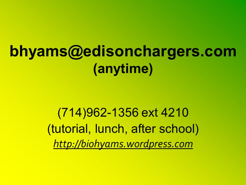 bhyams@edisonchargers.com (anytime) (714)962-1356 ext 4210 (tutorial, lunch, after school) http://biohyams.wordpress.com