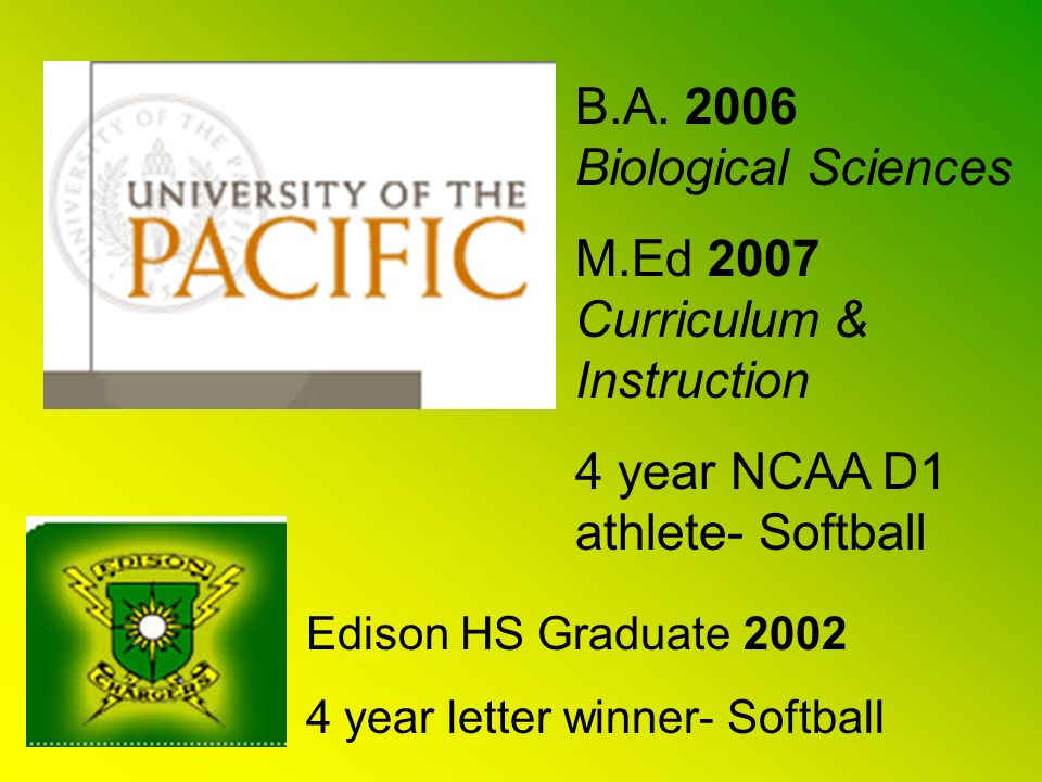 B.A. 2006 Biological Sciences M.Ed 2007 Curriculum & Instruction 4 year NCAA D1 athlete- Softball Edison HS Graduate 2002 4 year letter winner- Softba