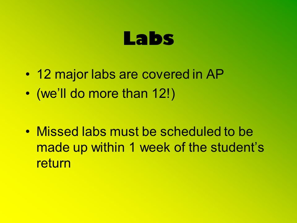 Labs 12 major labs are covered in AP (well do more than 12!) Missed labs must be scheduled to be made up within 1 week of the students return