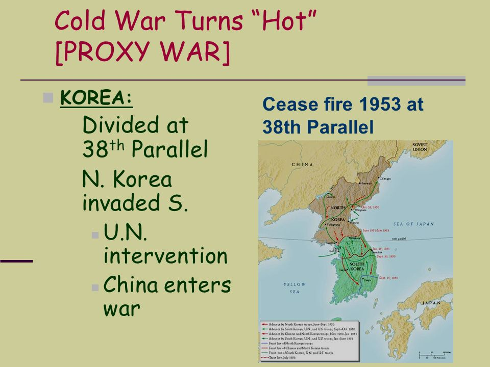 Cold War Turns Hot [PROXY WAR] KOREA: Divided at 38 th Parallel N. Korea invaded S. U.N. intervention China enters war Cease fire 1953 at 38th Paralle