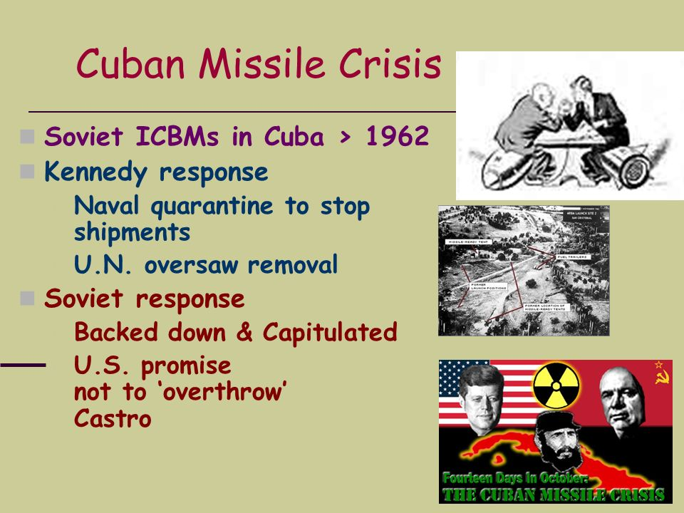 Soviet ICBMs in Cuba > 1962 Kennedy response Naval quarantine to stop shipments U.N. oversaw removal Soviet response Backed down & Capitulated U.S. pr