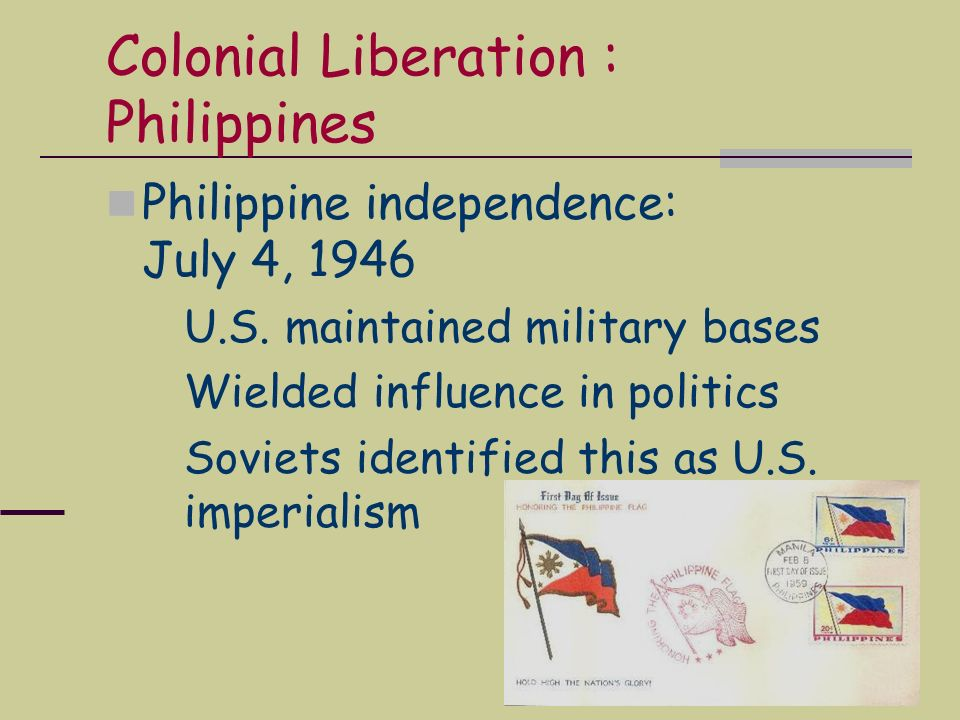 Colonial Liberation : Philippines Philippine independence: July 4, 1946 U.S. maintained military bases Wielded influence in politics Soviets identifie