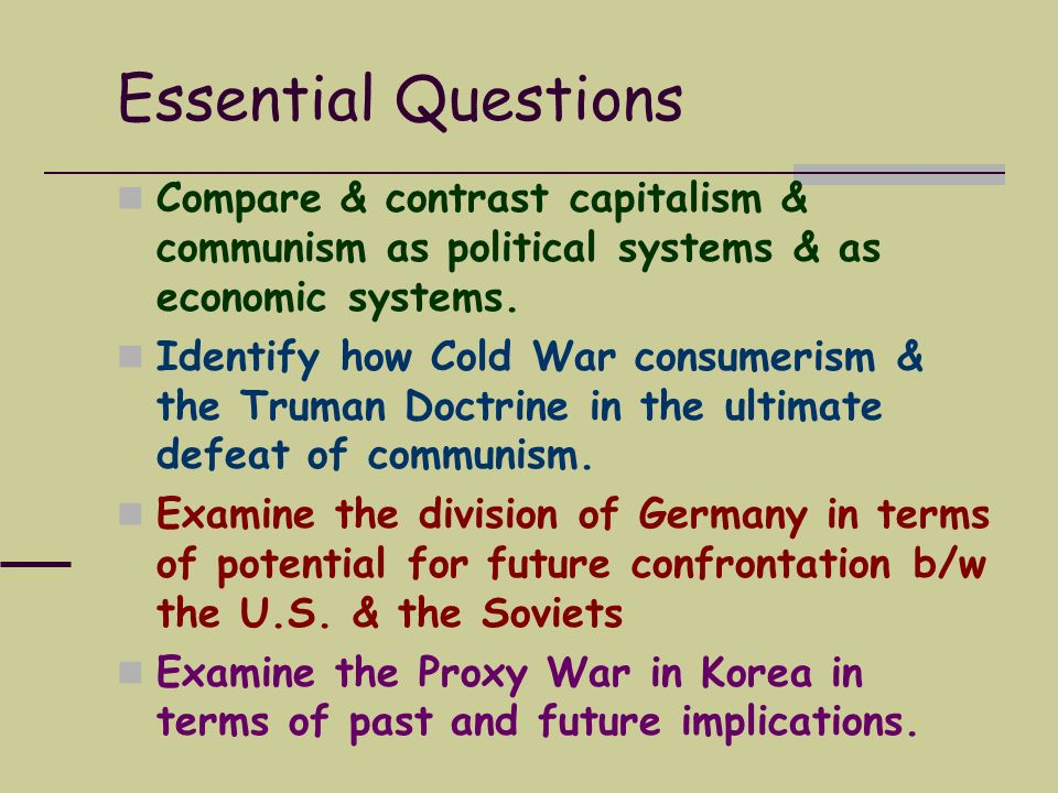 Essential Questions Compare & contrast capitalism & communism as political systems & as economic systems. Identify how Cold War consumerism & the Trum