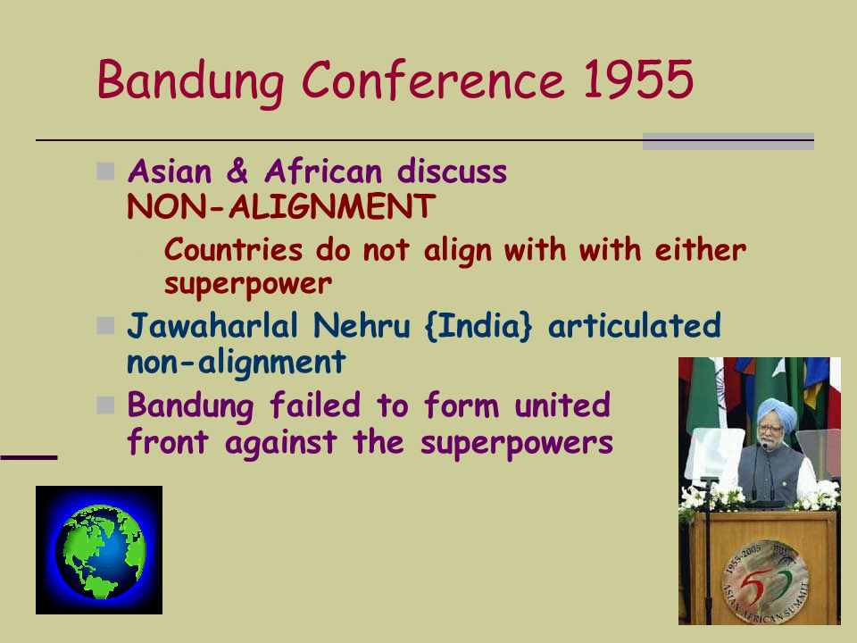 Bandung Conference 1955 Asian & African discuss NON-ALIGNMENT Countries do not align with with either superpower Jawaharlal Nehru {India} articulated