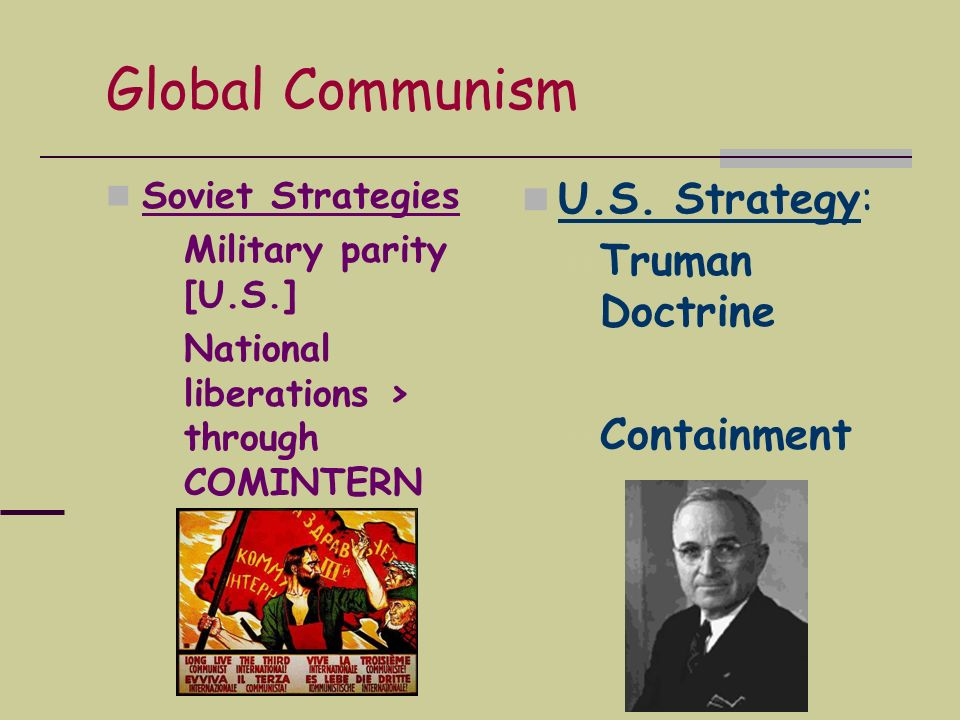 Global Communism Soviet Strategies Military parity [U.S.] National liberations > through COMINTERN U.S. Strategy: Truman Doctrine Containment