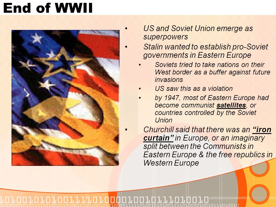 End of WWII US and Soviet Union emerge as superpowers Stalin wanted to establish pro-Soviet governments in Eastern Europe Soviets tried to take nation