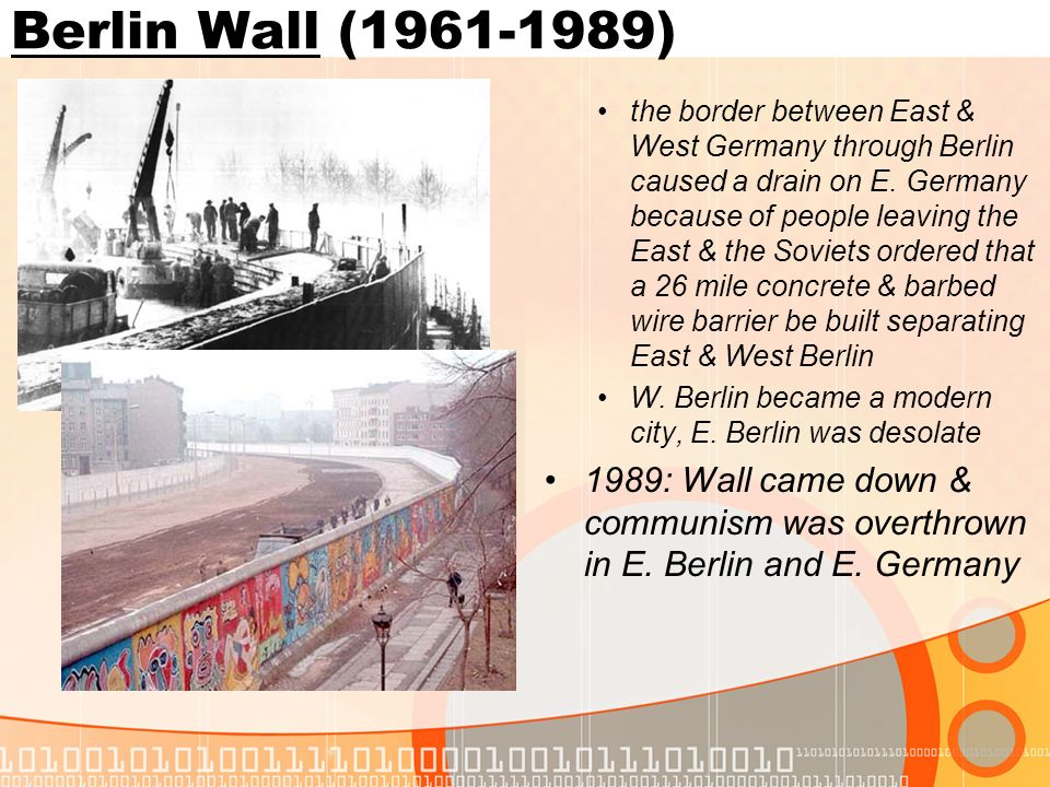 Berlin Wall (1961-1989) the border between East & West Germany through Berlin caused a drain on E. Germany because of people leaving the East & the So