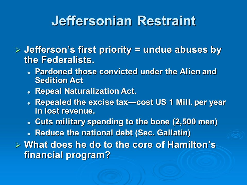 Jeffersonian Restraint Jeffersons first priority = undue abuses by the Federalists. Jeffersons first priority = undue abuses by the Federalists. Pardo