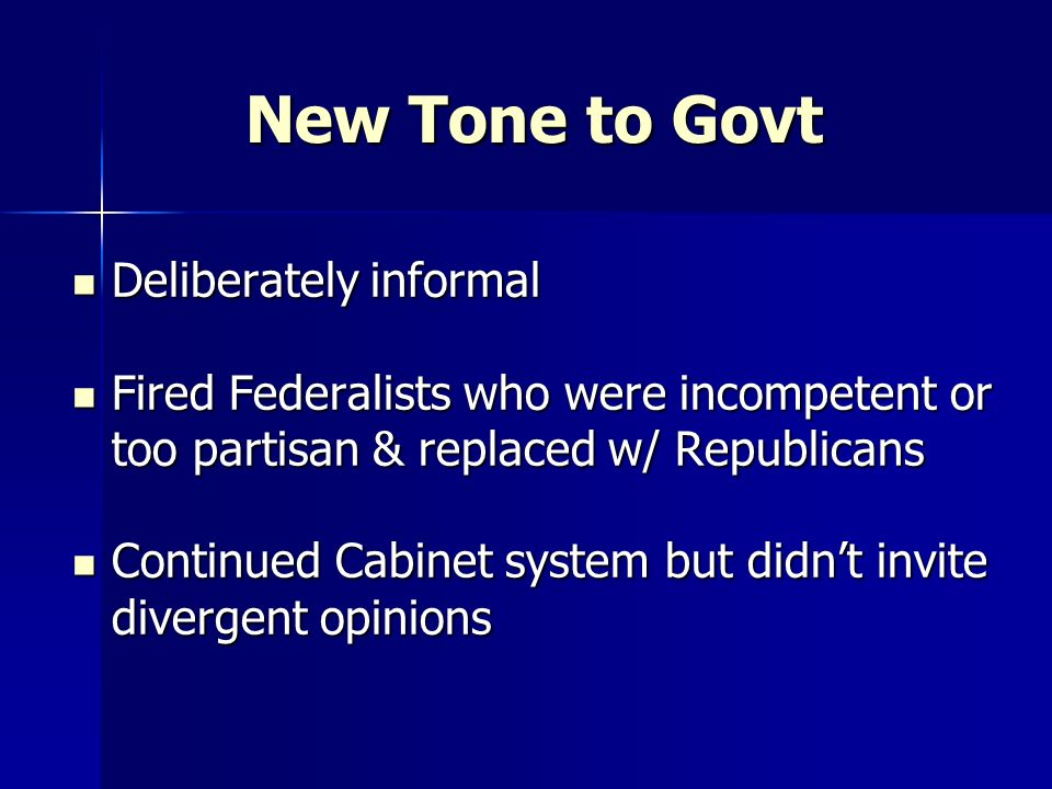 New Tone to Govt Deliberately informal Deliberately informal Fired Federalists who were incompetent or too partisan & replaced w/ Republicans Fired Fe