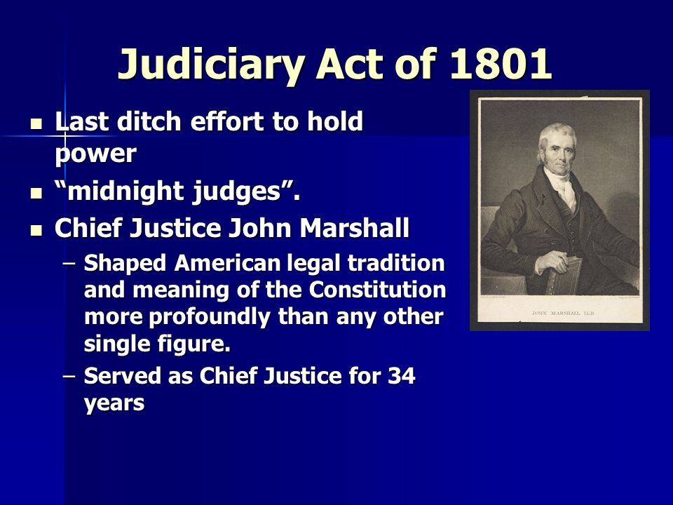 Judiciary Act of 1801 Last ditch effort to hold power Last ditch effort to hold power midnight judges. midnight judges. Chief Justice John Marshall Ch