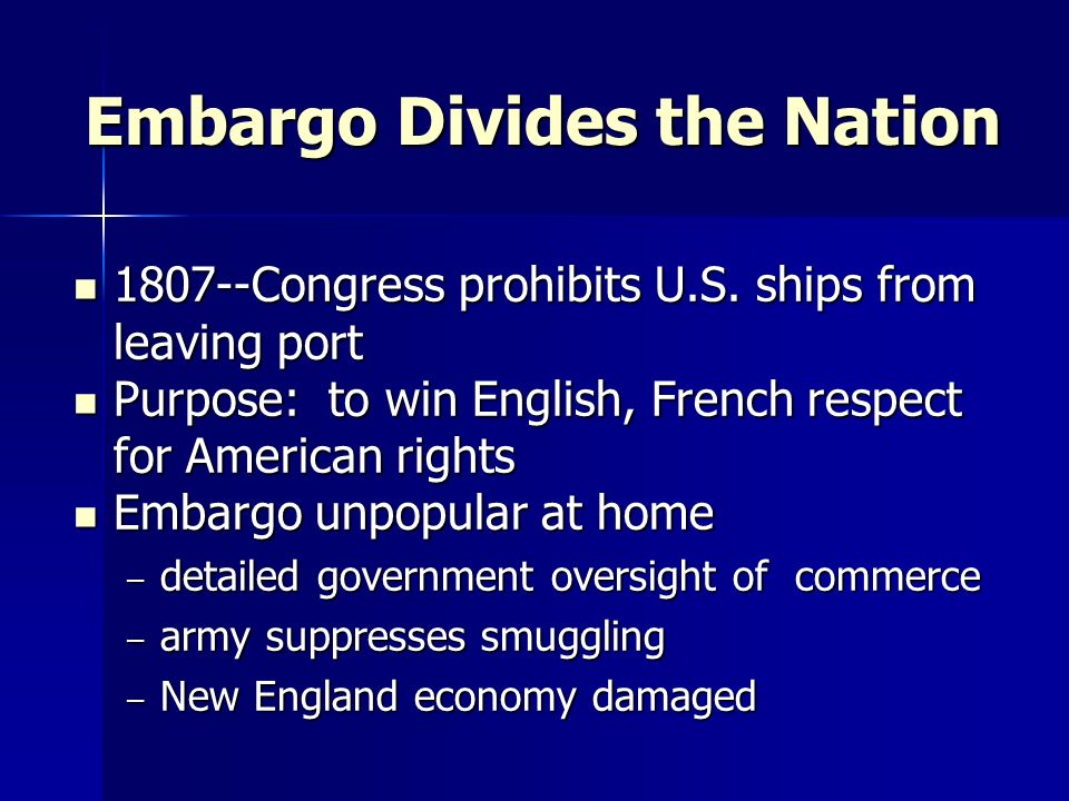 Embargo Divides the Nation 1807--Congress prohibits U.S. ships from leaving port 1807--Congress prohibits U.S. ships from leaving port Purpose: to win