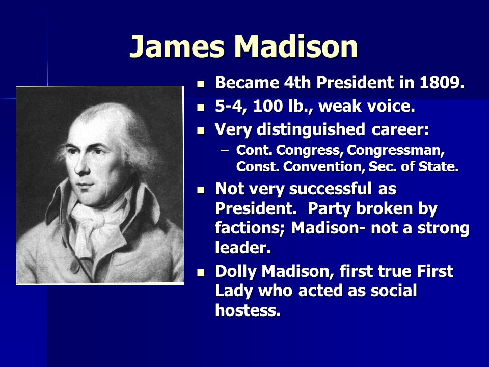 James Madison Became 4th President in 1809. Became 4th President in 1809. 5-4, 100 lb., weak voice. 5-4, 100 lb., weak voice. Very distinguished caree