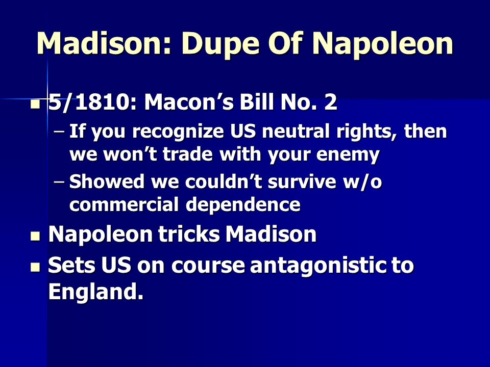 Madison: Dupe Of Napoleon 5/1810: Macons Bill No. 2 5/1810: Macons Bill No. 2 –If you recognize US neutral rights, then we wont trade with your enemy