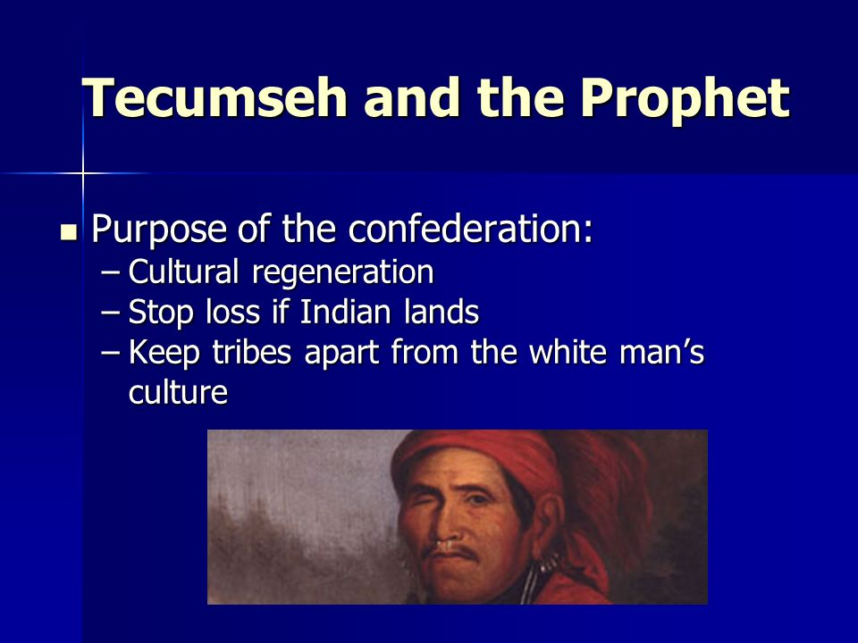 Tecumseh and the Prophet Purpose of the confederation: Purpose of the confederation: –Cultural regeneration –Stop loss if Indian lands –Keep tribes ap