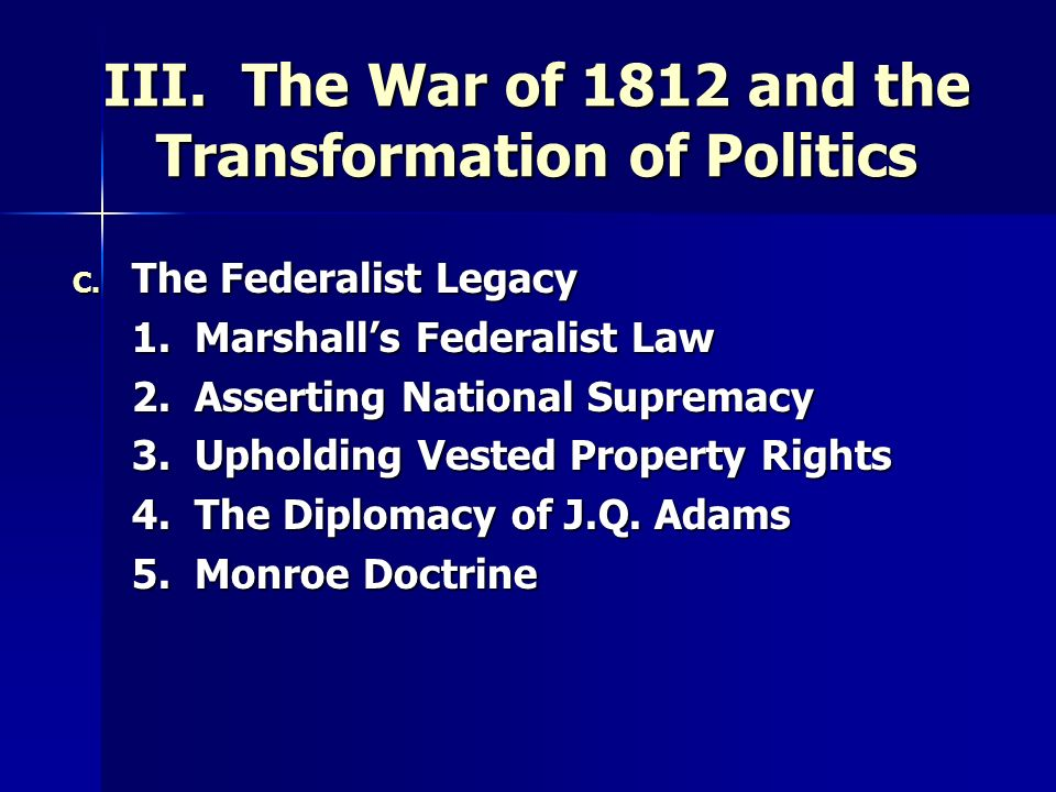 III. The War of 1812 and the Transformation of Politics C. The Federalist Legacy 1. Marshalls Federalist Law 2. Asserting National Supremacy 3. Uphold