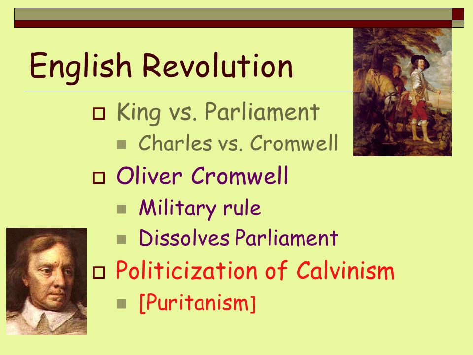 English Revolution King vs. Parliament Charles vs. Cromwell Oliver Cromwell Military rule Dissolves Parliament Politicization of Calvinism [Puritanism