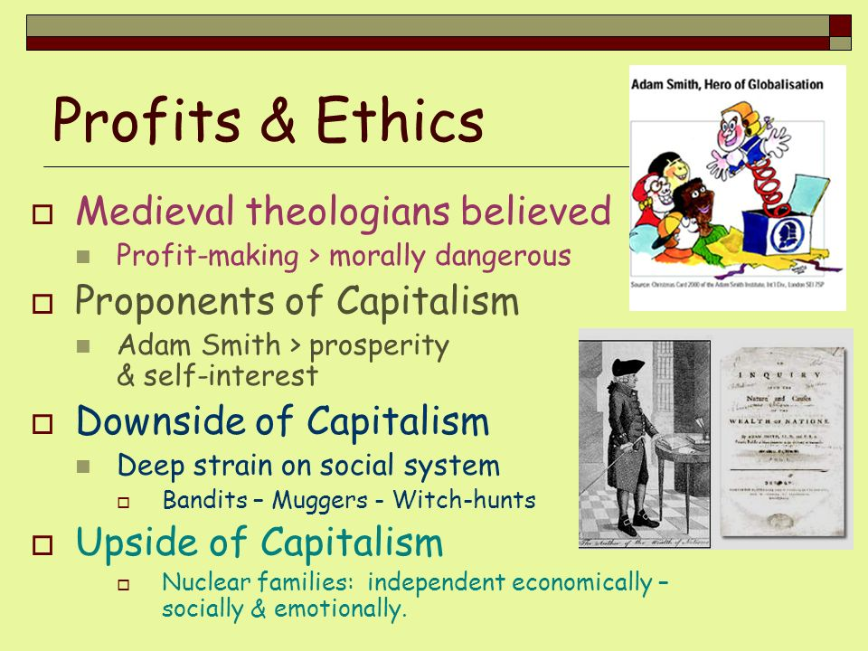 Profits & Ethics Medieval theologians believed Profit-making > morally dangerous Proponents of Capitalism Adam Smith > prosperity & self-interest Down
